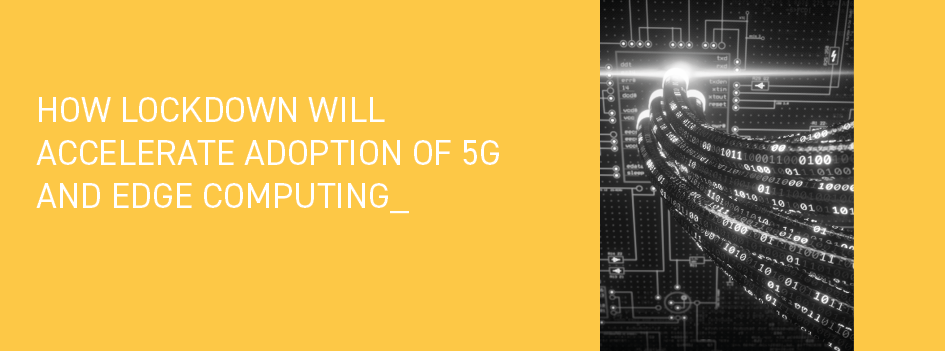 How lockdown will accelerate adoption of 5G and edge computing